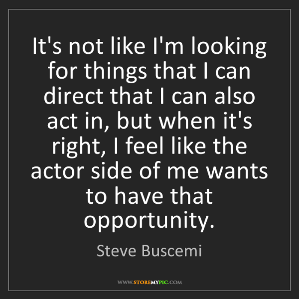 Steve Buscemi: It's not like I'm looking for things that I can direct...
