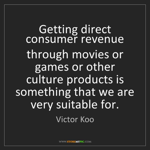 Victor Koo: Getting direct consumer revenue through movies or games...