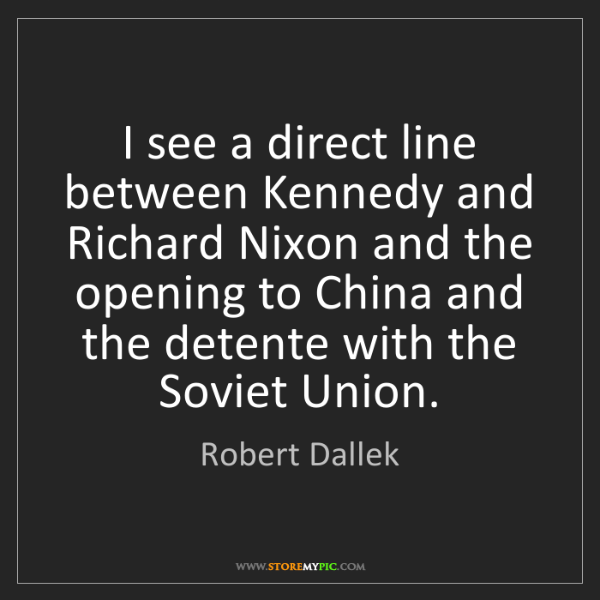 Robert Dallek: I see a direct line between Kennedy and Richard Nixon...