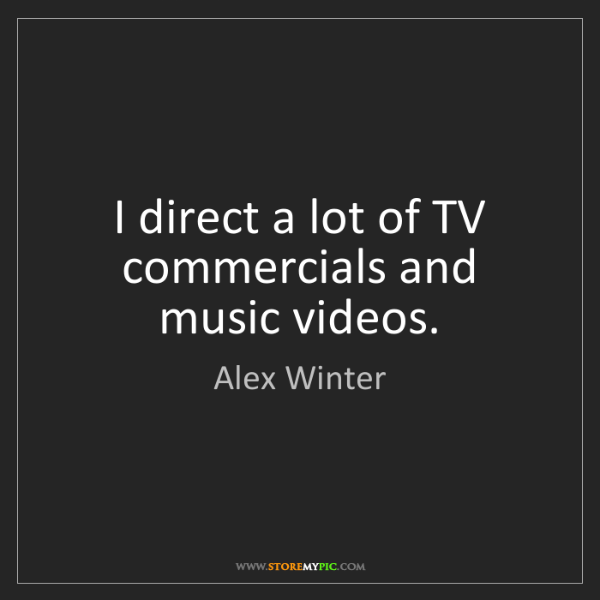 Alex Winter: I direct a lot of TV commercials and music videos.