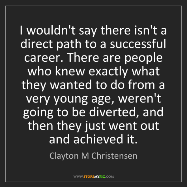 Clayton M Christensen: I wouldn't say there isn't a direct path to a successful...
