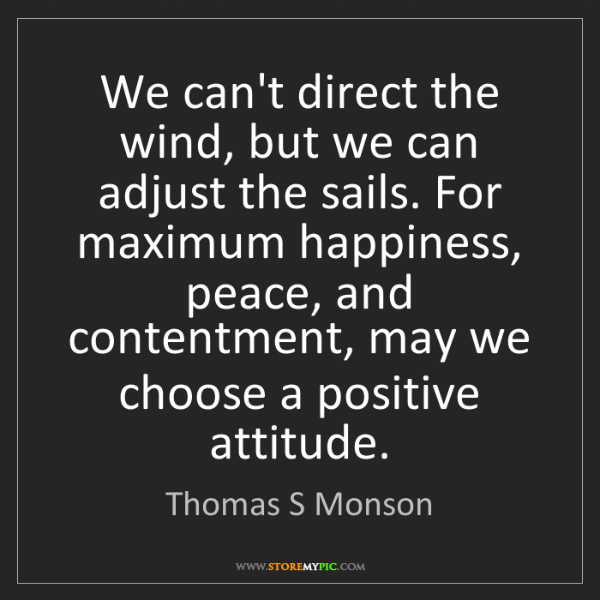 Thomas S Monson: We can't direct the wind, but we can adjust the sails....