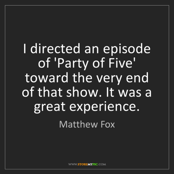 Matthew Fox: I directed an episode of 'Party of Five' toward the very...