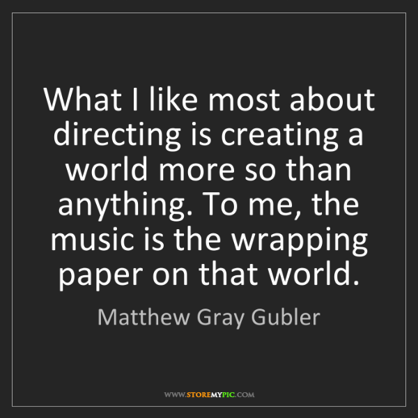 Matthew Gray Gubler: What I like most about directing is creating a world...