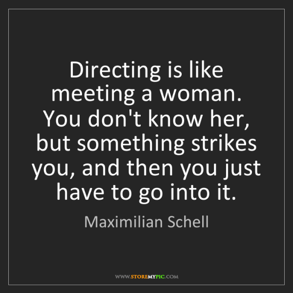 Maximilian Schell: Directing is like meeting a woman. You don't know her,...