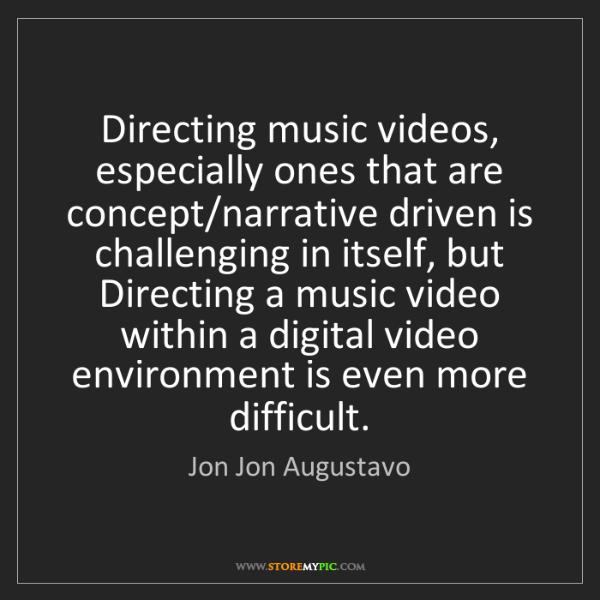 Jon Jon Augustavo: Directing music videos, especially ones that are concept/narrative...