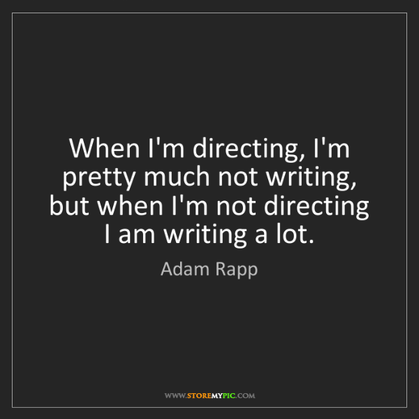 Adam Rapp: When I'm directing, I'm pretty much not writing, but...