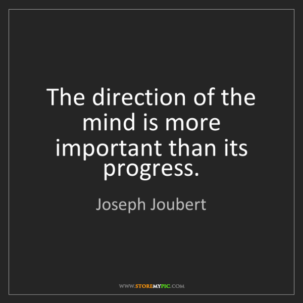 Joseph Joubert: The direction of the mind is more important than its...