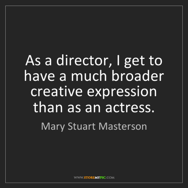 Mary Stuart Masterson: As a director, I get to have a much broader creative...