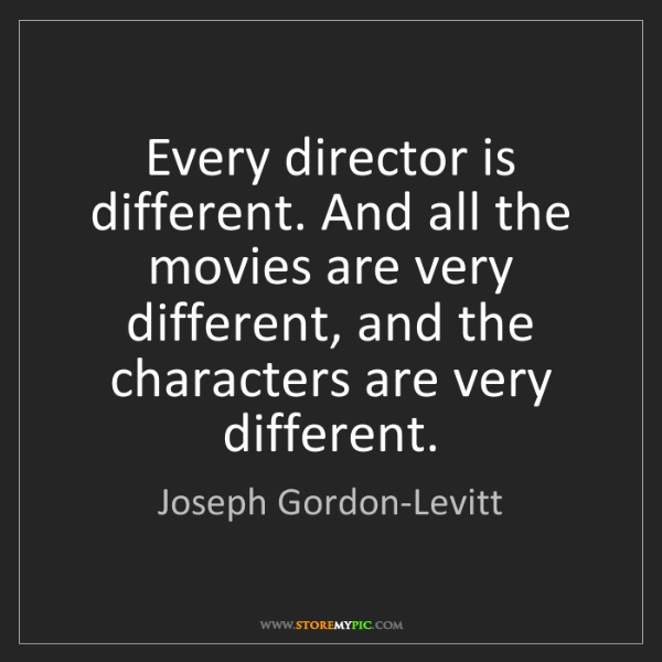 Joseph Gordon-Levitt: Every director is different. And all the movies are very...