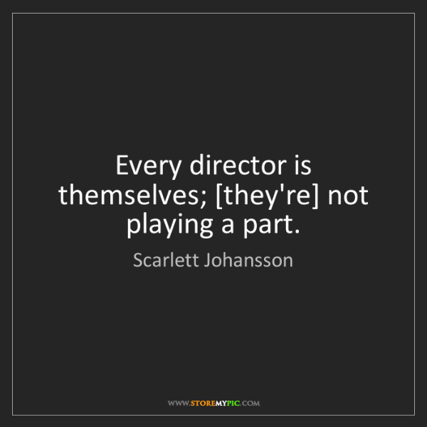 Scarlett Johansson: Every director is themselves; [they're] not playing a...
