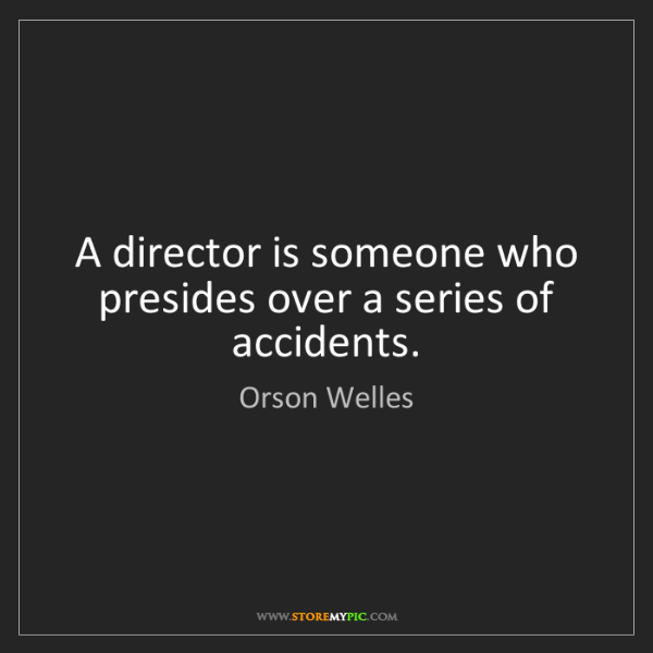 Orson Welles: A director is someone who presides over a series of accidents.
