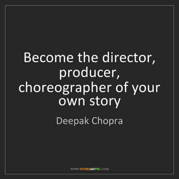 Deepak Chopra: Become the director, producer, choreographer of your...
