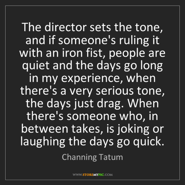 Channing Tatum: The director sets the tone, and if someone's ruling it...