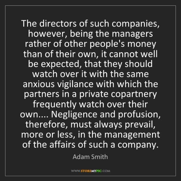 Adam Smith: The directors of such companies, however, being the managers...