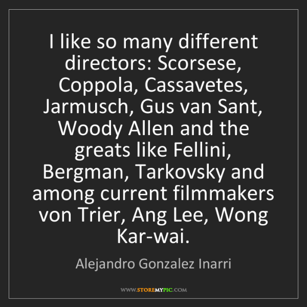 Alejandro Gonzalez Inarri: I like so many different directors: Scorsese, Coppola,...