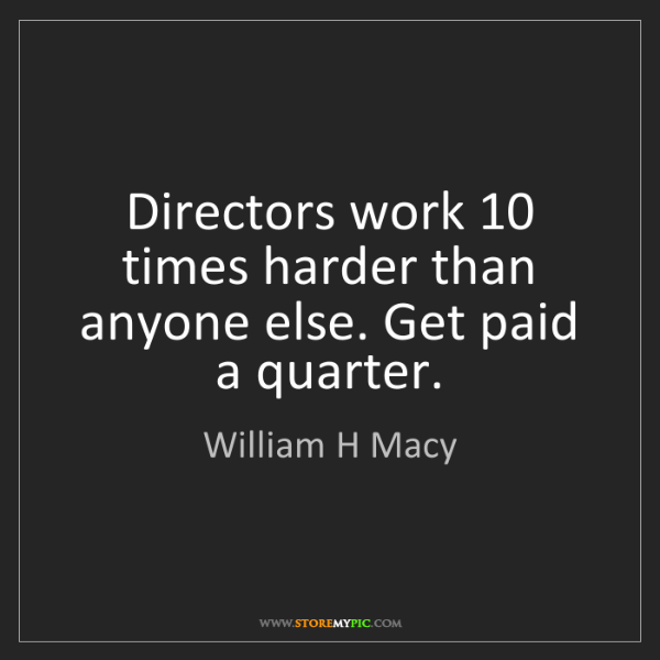 William H Macy: Directors work 10 times harder than anyone else. Get...