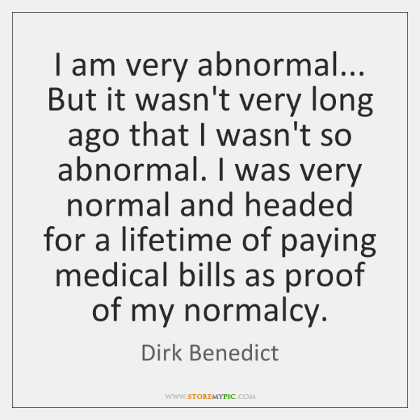 I am very abnormal... But it wasn't very long ago that I ...