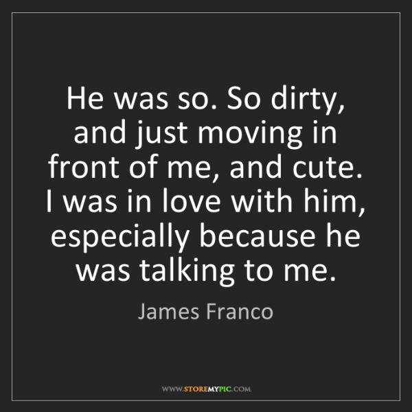 James Franco: He was so. So dirty, and just moving in front of me,...
