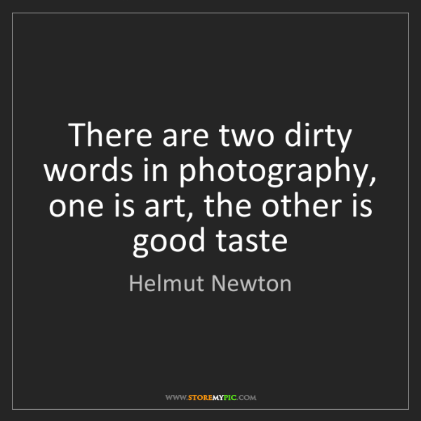 Helmut Newton: There are two dirty words in photography, one is art,...