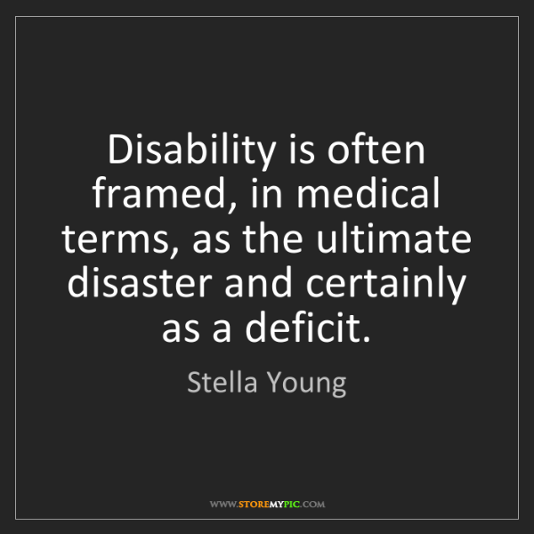 Stella Young: Disability is often framed, in medical terms, as the...
