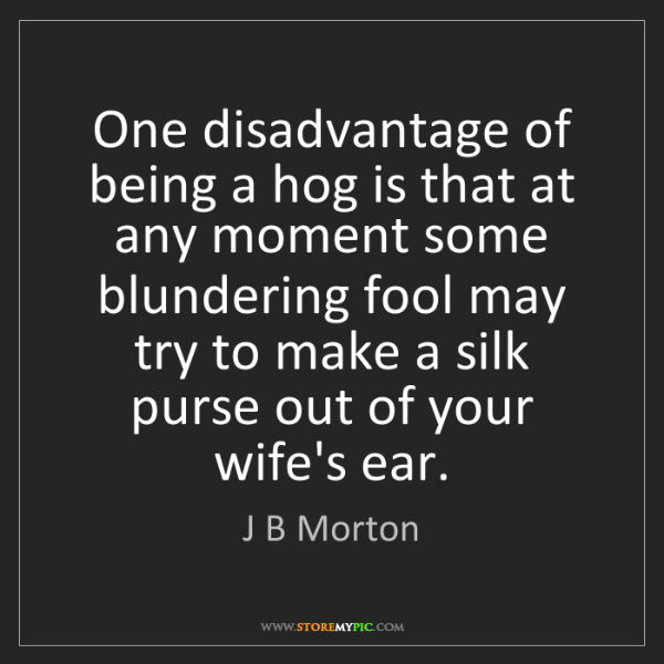 J B Morton: One disadvantage of being a hog is that at any moment...