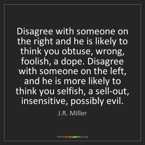 J.R. Miller: Disagree with someone on the right and he is likely to...