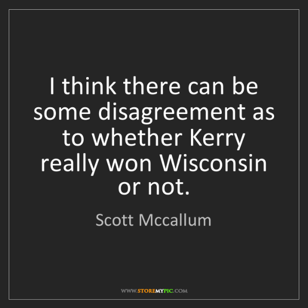 Scott Mccallum: I think there can be some disagreement as to whether...