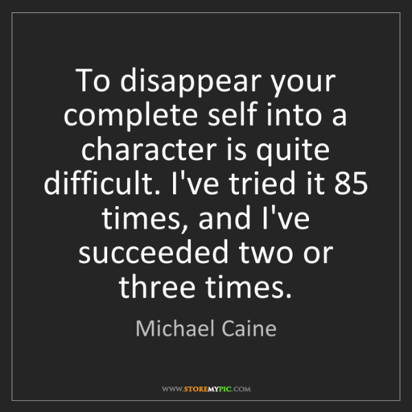 Michael Caine: To disappear your complete self into a character is quite...