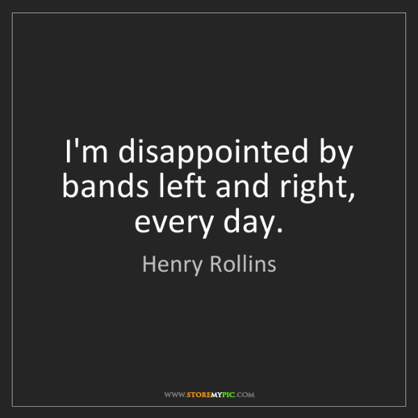 Henry Rollins: I'm disappointed by bands left and right, every day.