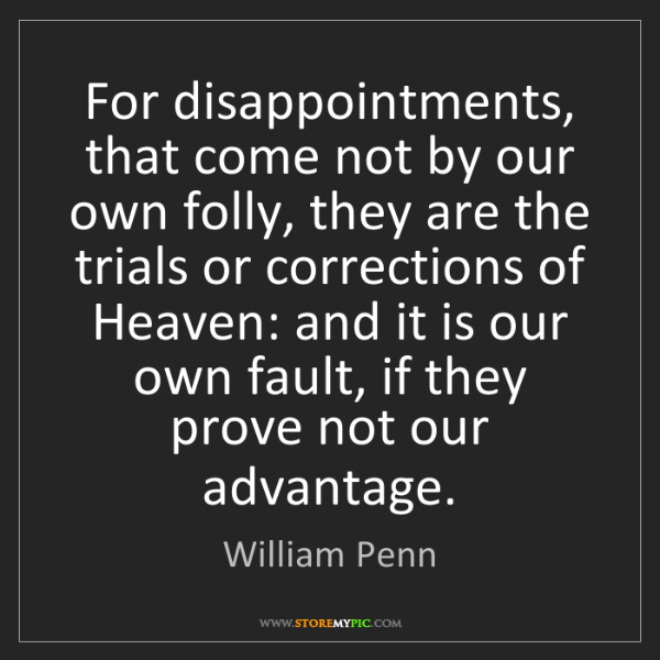 William Penn: For disappointments, that come not by our own folly,...