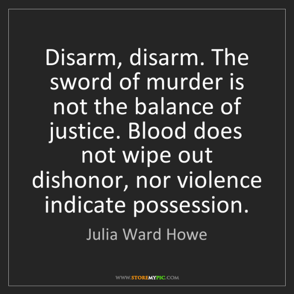 Julia Ward Howe: Disarm, disarm. The sword of murder is not the balance...