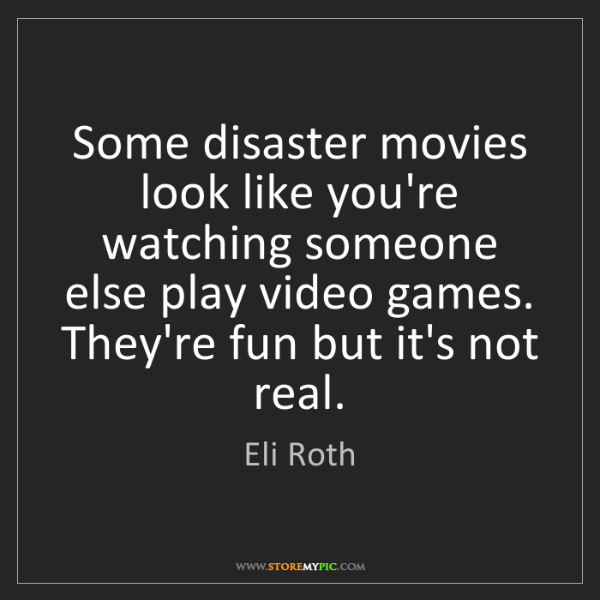 Eli Roth: Some disaster movies look like you're watching someone...