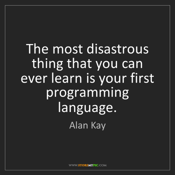 Alan Kay: The most disastrous thing that you can ever learn is...