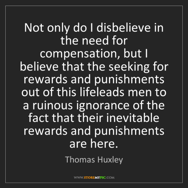 Thomas Huxley: Not only do I disbelieve in the need for compensation,...