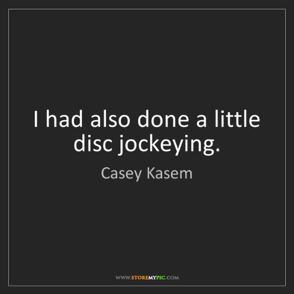 Casey Kasem: I had also done a little disc jockeying.