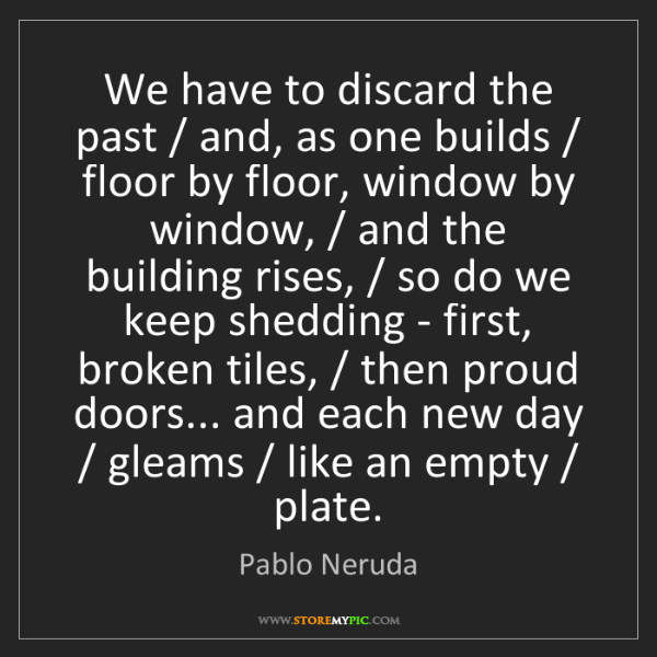 Pablo Neruda: We have to discard the past / and, as one builds / floor...