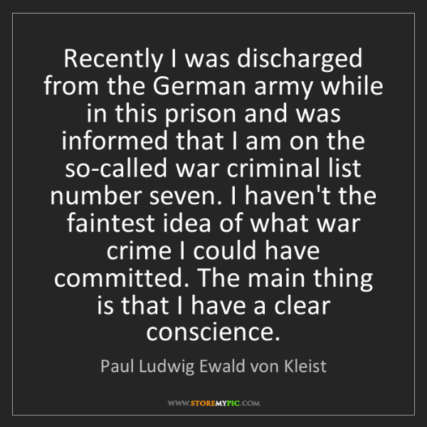 Paul Ludwig Ewald von Kleist: Recently I was discharged from the German army while...