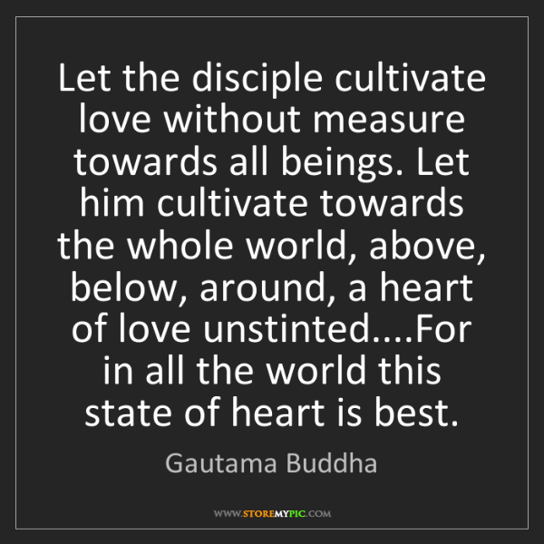 Gautama Buddha: Let the disciple cultivate love without measure towards...