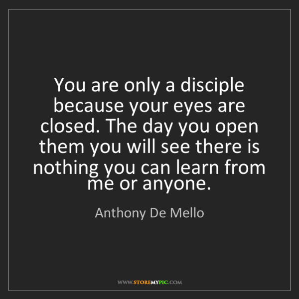 Anthony De Mello: You are only a disciple because your eyes are closed....
