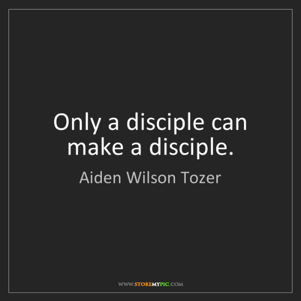 Aiden Wilson Tozer: Only a disciple can make a disciple.