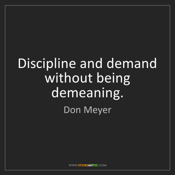 Don Meyer: Discipline and demand without being demeaning.