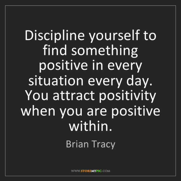Brian Tracy: Discipline yourself to find something positive in every...