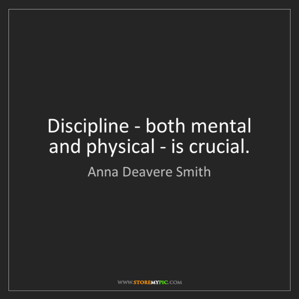Anna Deavere Smith: Discipline - both mental and physical - is crucial.