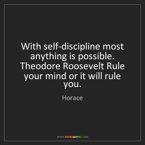 Horace: With self-discipline most anything is possible. Theodore...