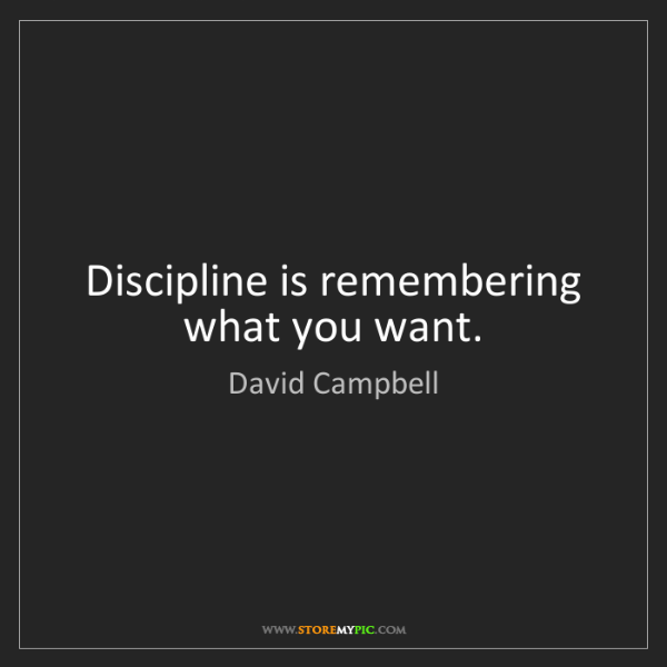 David Campbell: Discipline is remembering what you want.