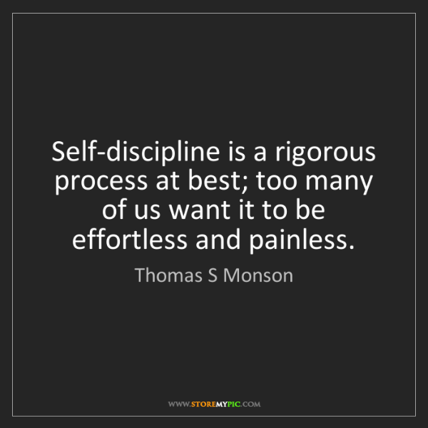 Thomas S Monson: Self-discipline is a rigorous process at best; too many...