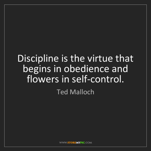 Ted Malloch: Discipline is the virtue that begins in obedience and...