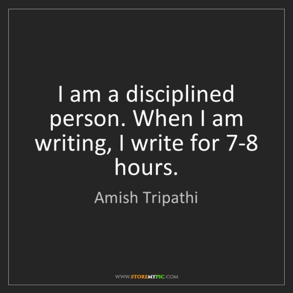 Amish Tripathi: I am a disciplined person. When I am writing, I write...