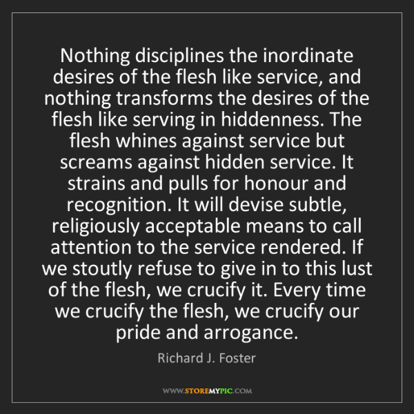 Richard J. Foster: Nothing disciplines the inordinate desires of the flesh...